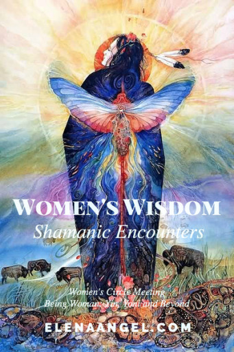 Womens Circle Meeting with Elena Angel - Being Woman - Women's Wisdom - Shamanic Encounters